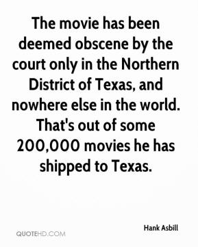 Hank Asbill - The movie has been deemed obscene by the court only in the Northern District of Texas, and nowhere else in the world. That's out of some 200,000 movies he has shipped to Texas.