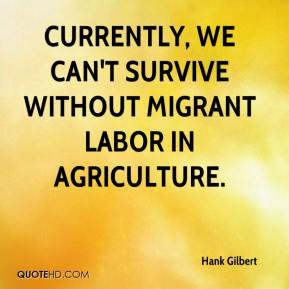 Hank Gilbert - Currently, we can't survive without migrant labor in agriculture.