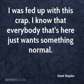Hank Staples - I was fed up with this crap. I know that everybody that's here just wants something normal.