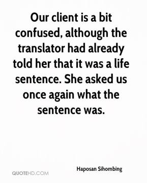 Haposan Sihombing - Our client is a bit confused, although the translator had already told her that it was a life sentence. She asked us once again what the sentence was.