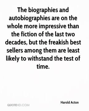 Harold Acton - The biographies and autobiographies are on the whole more impressive than the fiction of the last two decades, but the freakish best sellers among them are least likely to withstand the test of time.
