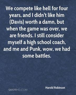 Harold Robinson - We compete like hell for four years, and I didn't like him (Davis) worth a damn, but when the game was over, we are friends. I still consider myself a high school coach, and me and Punk, wow, we had some battles.