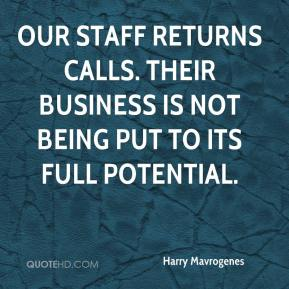 Harry Mavrogenes - Our staff returns calls. Their business is not being put to its full potential.