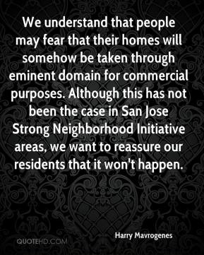 Harry Mavrogenes - We understand that people may fear that their homes will somehow be taken through eminent domain for commercial purposes. Although this has not been the case in San Jose Strong Neighborhood Initiative areas, we want to reassure our residents that it won't happen.