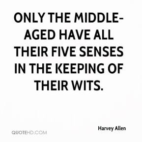 Harvey Allen - Only the middle-aged have all their five senses in the keeping of their wits.