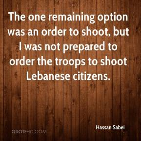 Hassan Sabei - The one remaining option was an order to shoot, but I was not prepared to order the troops to shoot Lebanese citizens.