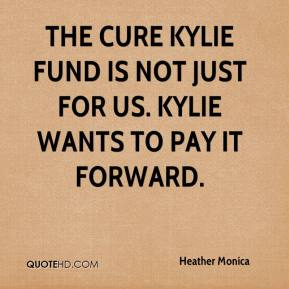 Heather Monica - The Cure Kylie Fund is not just for us. Kylie wants to pay it forward.