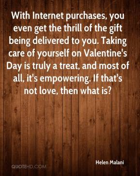 Helen Malani - With Internet purchases, you even get the thrill of the gift being delivered to you. Taking care of yourself on Valentine's Day is truly a treat, and most of all, it's empowering. If that's not love, then what is?