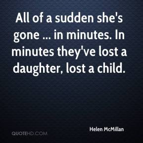 Helen McMillan - All of a sudden she's gone ... in minutes. In minutes they've lost a daughter, lost a child.