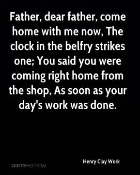 Father, dear father, come home with me now, The clock in the belfry strikes one; You said you were coming right home from the shop, As soon as your day's work was done.