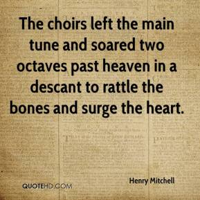 Henry Mitchell - The choirs left the main tune and soared two octaves past heaven in a descant to rattle the bones and surge the heart.