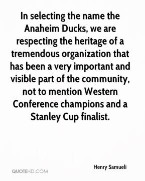 Henry Samueli - In selecting the name the Anaheim Ducks, we are respecting the heritage of a tremendous organization that has been a very important and visible part of the community, not to mention Western Conference champions and a Stanley Cup finalist.