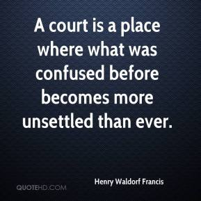 Henry Waldorf Francis - A court is a place where what was confused before becomes more unsettled than ever.