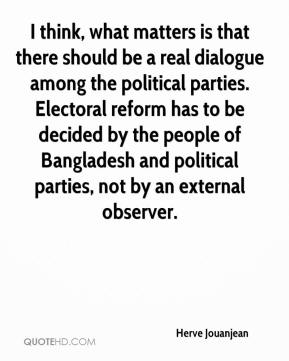 Herve Jouanjean - I think, what matters is that there should be a real dialogue among the political parties. Electoral reform has to be decided by the people of Bangladesh and political parties, not by an external observer.