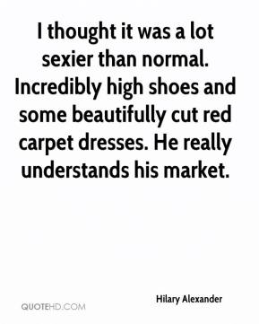 Hilary Alexander - I thought it was a lot sexier than normal. Incredibly high shoes and some beautifully cut red carpet dresses. He really understands his market.
