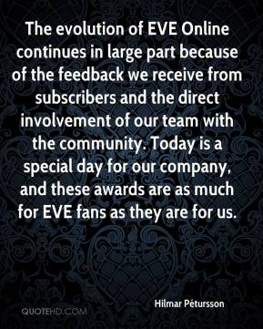 Hilmar Pétursson - The evolution of EVE Online continues in large part because of the feedback we receive from subscribers and the direct involvement of our team with the community. Today is a special day for our company, and these awards are as much for EVE fans as they are for us.