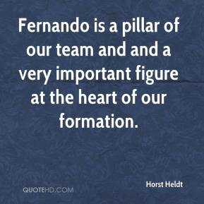 Horst Heldt - Fernando is a pillar of our team and and a very important figure at the heart of our formation.