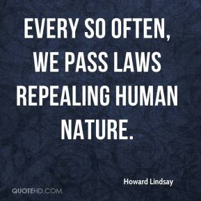 Howard Lindsay - Every so often, we pass laws repealing human nature.