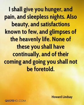 I shall give you hunger, and pain, and sleepless nights. Also beauty, and satisfactions known to few, and glimpses of the heavenly life. None of these you shall have continually, and of their coming and going you shall not be foretold.