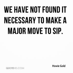 Howie Gold - We have not found it necessary to make a major move to SIP.