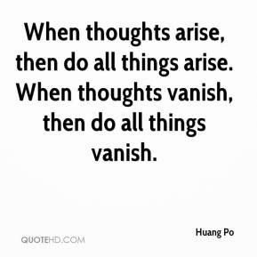 Huang Po - When thoughts arise, then do all things arise. When thoughts vanish, then do all things vanish.