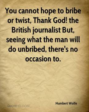 You cannot hope to bribe or twist, Thank God! the British journalist But, seeing what the man will do unbribed, there's no occasion to.