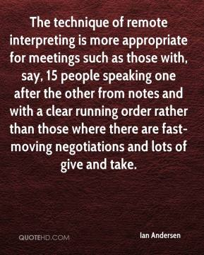 The technique of remote interpreting is more appropriate for meetings such as those with, say, 15 people speaking one after the other from notes and with a clear running order rather than those where there are fast-moving negotiations and lots of give and take.