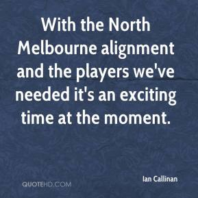 Ian Callinan - With the North Melbourne alignment and the players we've needed it's an exciting time at the moment.