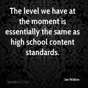 Ian Walton - The level we have at the moment is essentially the same as high school content standards.