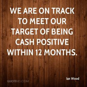 Ian Wood - We are on track to meet our target of being cash positive within 12 months.