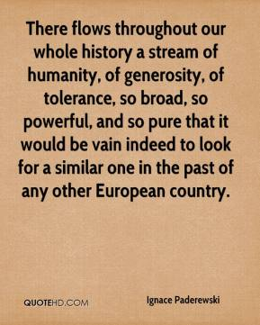 Ignace Paderewski - There flows throughout our whole history a stream of humanity, of generosity, of tolerance, so broad, so powerful, and so pure that it would be vain indeed to look for a similar one in the past of any other European country.