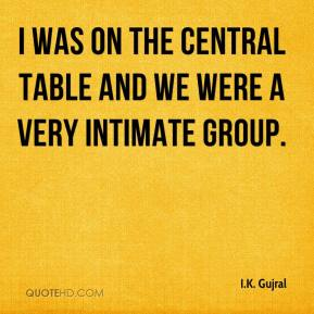 I.K. Gujral - I was on the central table and we were a very intimate group.
