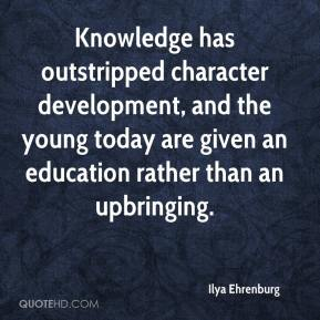 Ilya Ehrenburg - Knowledge has outstripped character development, and the young today are given an education rather than an upbringing.