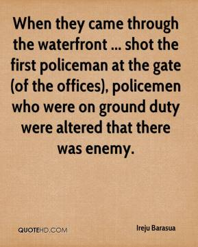 When they came through the waterfront ... shot the first policeman at the gate (of the offices), policemen who were on ground duty were altered that there was enemy.