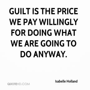 Guilt is the price we pay willingly for doing what we are going to do anyway.