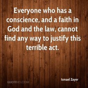 Ismael Zayer - Everyone who has a conscience, and a faith in God and the law, cannot find any way to justify this terrible act.