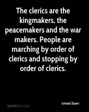 Ismael Zayer - The clerics are the kingmakers, the peacemakers and the war makers. People are marching by order of clerics and stopping by order of clerics.