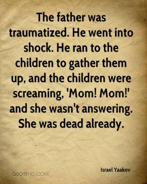 Israel Yaakov - The father was traumatized. He went into shock. He ran to the children to gather them up, and the children were screaming, 'Mom! Mom!' and she wasn't answering. She was dead already.
