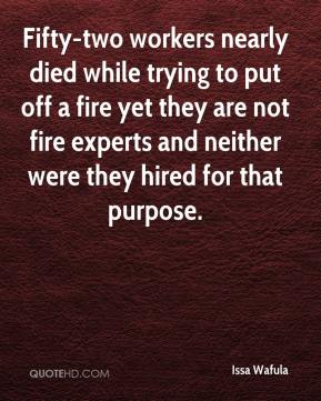 Issa Wafula - Fifty-two workers nearly died while trying to put off a fire yet they are not fire experts and neither were they hired for that purpose.