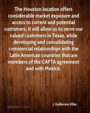 J. Guillermo Villar - The Houston location offers considerable market exposure and access to current and potential customers. It will allow us to serve our valued customers in Texas, while developing and consolidating commercial relationships with the Latin American countries that are members of the CAFTA agreement and with Mexico.