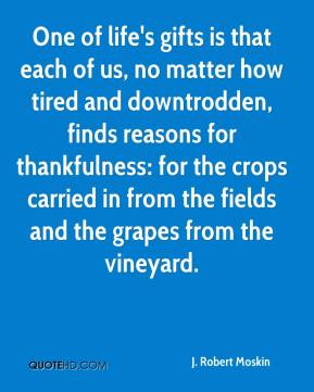 J. Robert Moskin - One of life's gifts is that each of us, no matter how tired and downtrodden, finds reasons for thankfulness: for the crops carried in from the fields and the grapes from the vineyard.