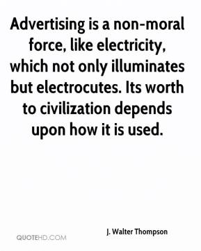 J. Walter Thompson - Advertising is a non-moral force, like electricity, which not only illuminates but electrocutes. Its worth to civilization depends upon how it is used.