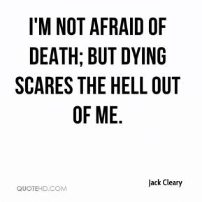 Jack Cleary - I'm not afraid of death; but dying scares the hell out of me.