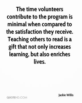 Jackie Willis - The time volunteers contribute to the program is minimal when compared to the satisfaction they receive. Teaching others to read is a gift that not only increases learning, but also enriches lives.