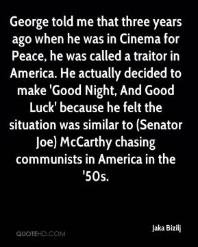 Jaka Bizilj - George told me that three years ago when he was in Cinema for Peace, he was called a traitor in America. He actually decided to make 'Good Night, And Good Luck' because he felt the situation was similar to (Senator Joe) McCarthy chasing communists in America in the '50s.