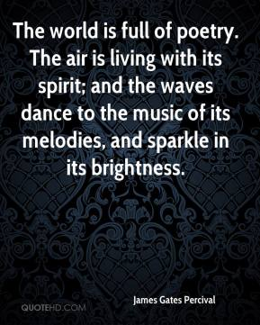 The world is full of poetry. The air is living with its spirit; and the waves dance to the music of its melodies, and sparkle in its brightness.