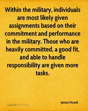 James Hosek - Within the military, individuals are most likely given assignments based on their commitment and performance in the military. Those who are heavily committed, a good fit, and able to handle responsibility are given more tasks.