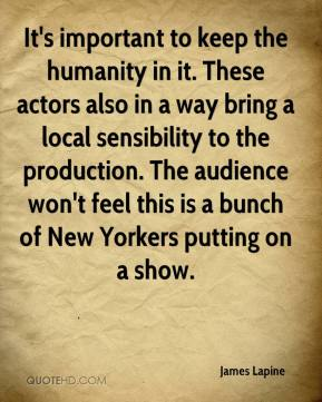 James Lapine - It's important to keep the humanity in it. These actors also in a way bring a local sensibility to the production. The audience won't feel this is a bunch of New Yorkers putting on a show.