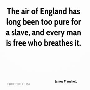 James Mansfield - The air of England has long been too pure for a slave, and every man is free who breathes it.