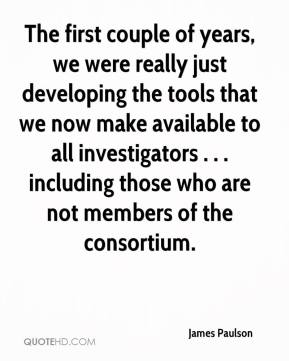 James Paulson - The first couple of years, we were really just developing the tools that we now make available to all investigators . . . including those who are not members of the consortium.